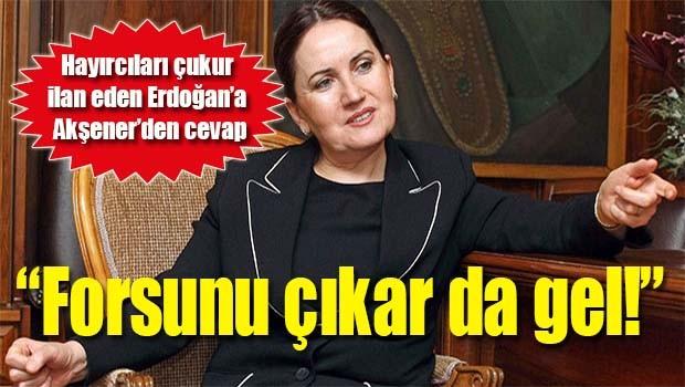 Akşener'den Erdoğan'a, 'Forsunu çıkar da gel!'