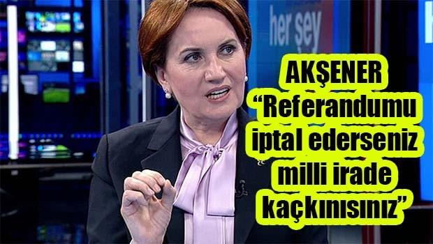 Akşener Referandumun iptalini değerlendirdi