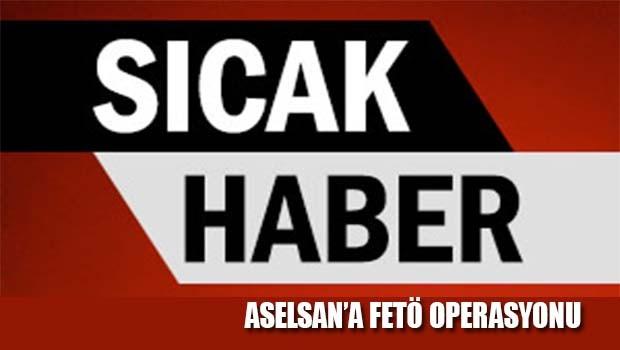ASELSAN'a FETÖ operasyonu!