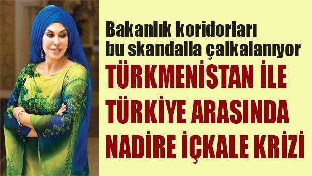 Türkmenistan ve Türkiye arasında Nadire İçkale krizi!