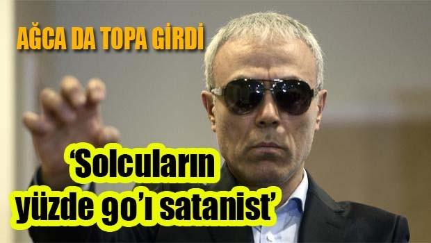 Ağca da topa girdi, 'Solcular satanist'