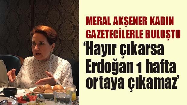 AKşener, 'Hayır çıkarsa Erdoğan 1 hafta ortaya çıkamaz'
