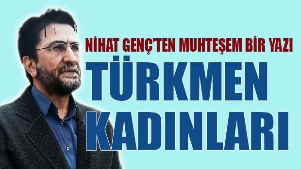 Nihat Genç'ten muhteşem bir yazı, 'Türkmen Kadınları'