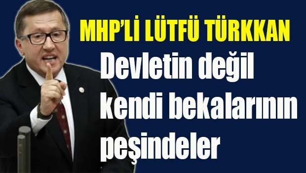 MHP'li Lütfü Türkkan, 'Devletin değil, kendi bekalarının peşindeler'