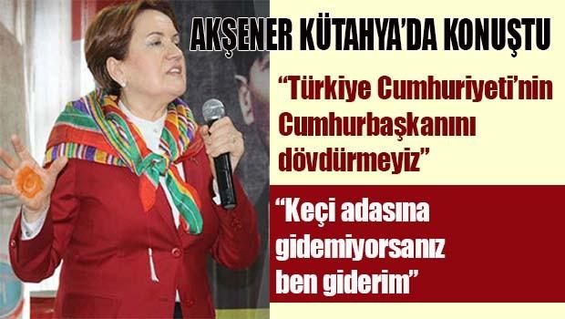 Akşener Kütahya'da konuştu, 'Cumhurbaşkanını dövdürmeyiz'