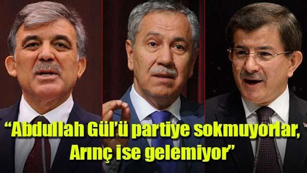 'Abdullah Gül'ü partiye sokmuyorlar, Arınç ise gelemiyor'