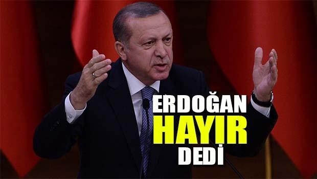 Erdoğan 'Hayır' dedi!