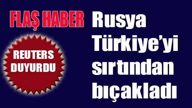 Rusya Türkiye'yi sırtından bıçakladı!