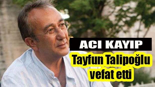 Acı kayıp! Tayfun Talipoğlu vefat etti
