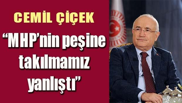Cemil Çiçek 'MHP'nin peşine takılmamız yanlıştı'