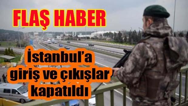 İstanbul'da tüm giriş ve çıkışlar kapatıldı!