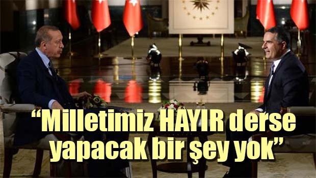 Erdoğan, 'Milletimiz HAYIR derse yapacak bir şey yok'