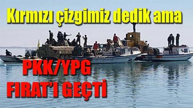 Kırmızı çizgimiz dedik ama, PKK/YPG Fırat'ı geçti!