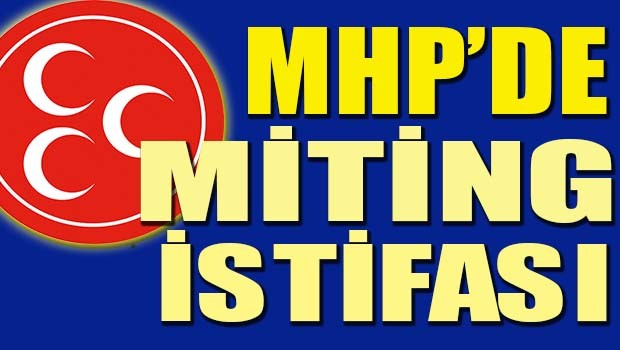MHP'de miting istifası!