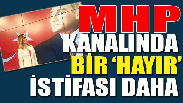 MHP KANALINDA BİR 'HAYIR' İSTİFASI DAHA