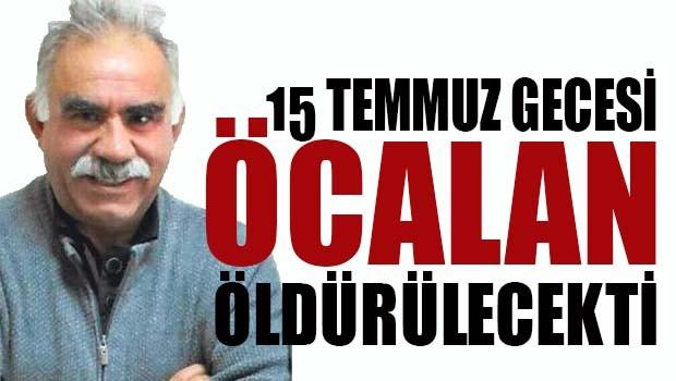 15 Temmuz gecesi Öcalan öldürülecekti!