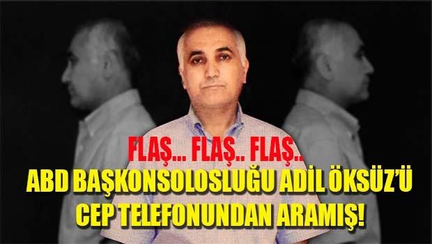 FLAŞ HABER... ABD BAŞKONSOLOSLUĞU ADİL ÖKSÜZ'Ü CEP TELEFONUNDAN ARAMIŞ!