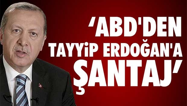 ABD'den Erdoğan'a şantaj!
