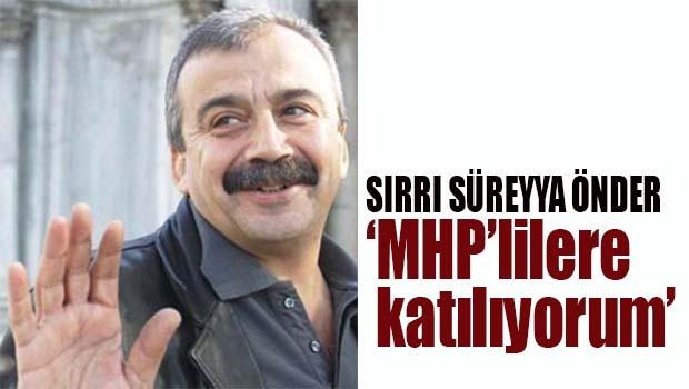 Sırrı Süreyya Önder, 'MHP'lilere katılıyorum'