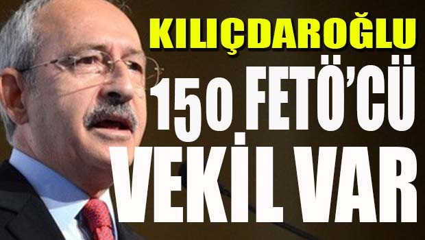Kılıçdaroğlu, '150 FETÖ'cü Milletvekili var'