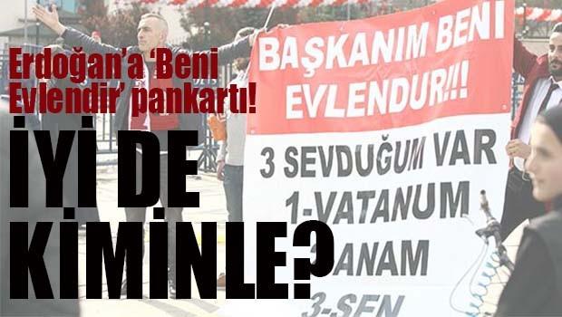 Erdoğan'a 'Beni evlendir' pankartı!