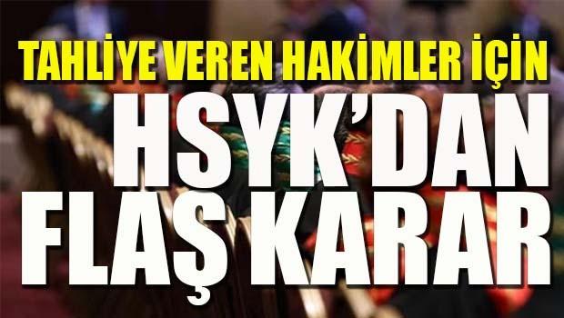 Tahliye kararı veren hakimler için HSYK'dan flaş karar!
