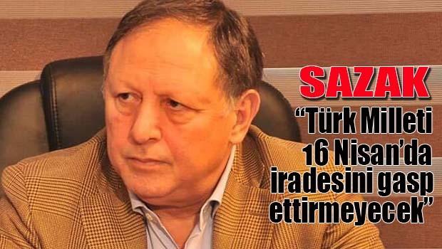 Sazak, 'Türk Milleti 16 Nisan'da iradesini gasp ettirmeyecek'