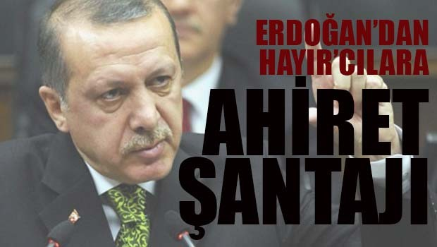 Erdoğan'dan 'Hayır'cılara ahiret şantajı!