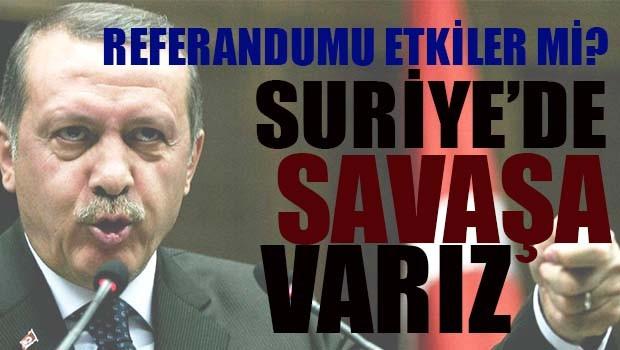 Erdoğan, Suriye'de savaşa varız!