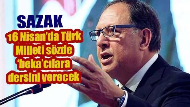 Sazak, '16 Nisan'da Türk Milleti sözde bekacılara dersini verecek'
