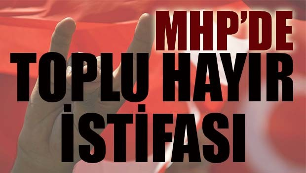 MHP'de toplu 'hayır' istifası!