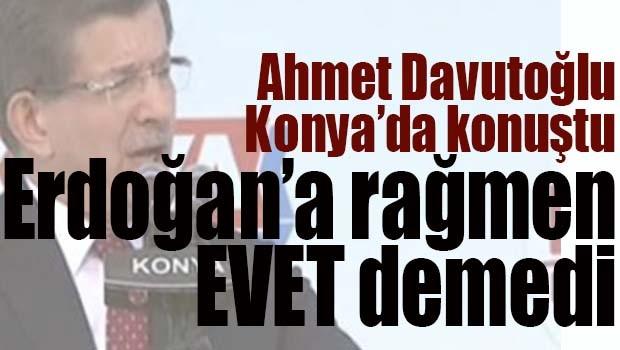 Davutoğlu Erdoğan'a rağmen EVET demedi!
