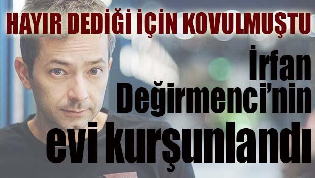 İRFAN DEĞİRMENCİ'NİN EVİ KURŞUNLANDI!