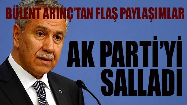 BÜLENT ARINÇ AK PARTİ'Yİ SALLADI!