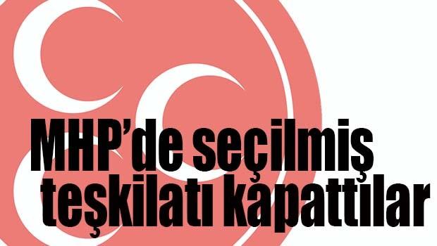 MHP'de seçilmiş teşkilatı kapattılar!