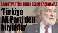 Saadet Partisi'nden erken seçim açıklaması, 'Türkiye AK Parti'den büyüktür'