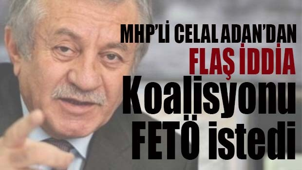 MHP'li Celal Adan, 'CHP ile koalisyonu FETÖ istedi'