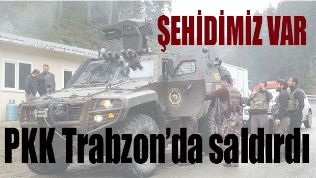 PKK Trabzon'da saldırdı, Şehidimiz var!