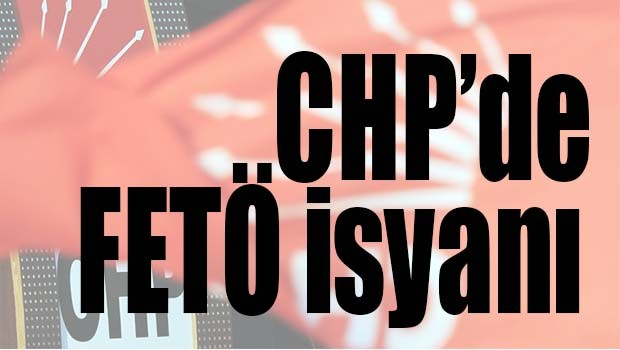 CHP'DE FETÖ İSYANI