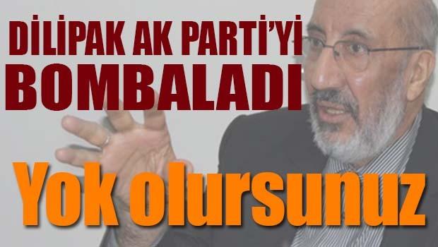 DİLİPAK AK PARTİ'Yİ BOMBALADI, YOK OLURSUNUZ!