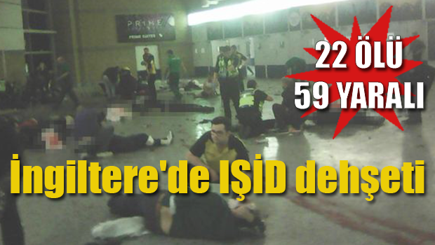 İngiltere'de IŞİD dehşeti : 22 ölü 59 yaralı!