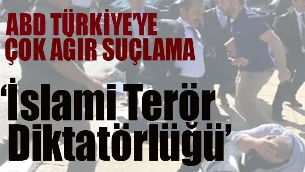 ABD'den Türkiye'ye çok ağır suçlama, 'İslami Terör Diktatörlüğü'