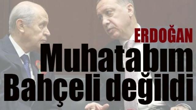 ERDOĞAN, 'MUHATABIM BAHÇELİ DEĞİLDİ'