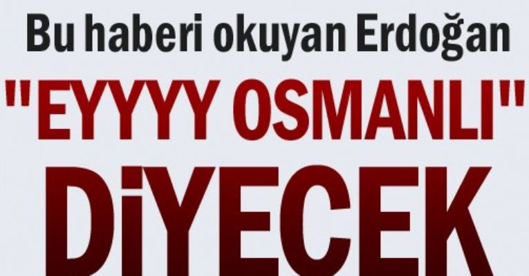 Bu haberi okuyan Erdoğan 'Eyyy Osmanlı' diyecek!