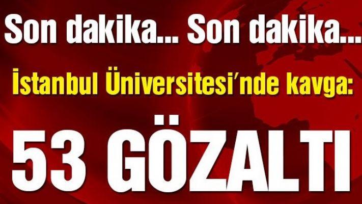 İstanbul Üniversitesi'nde kavga: 53 gözaltı
