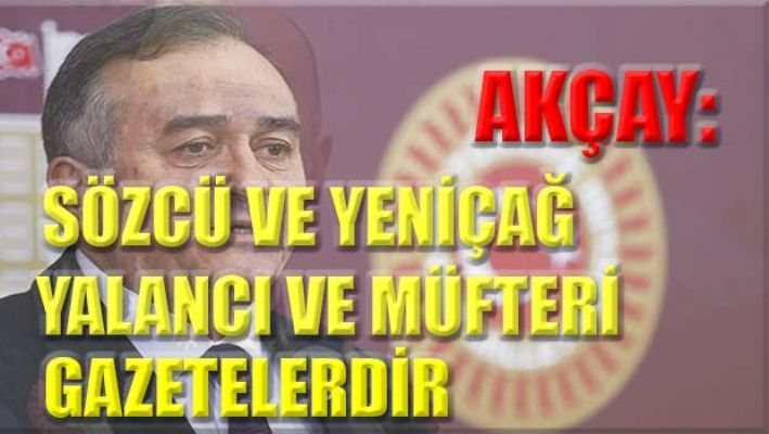 MHP'li Akçay: Sözcü ve Yeniçağ yalancı ve müfteri gazetelerdir