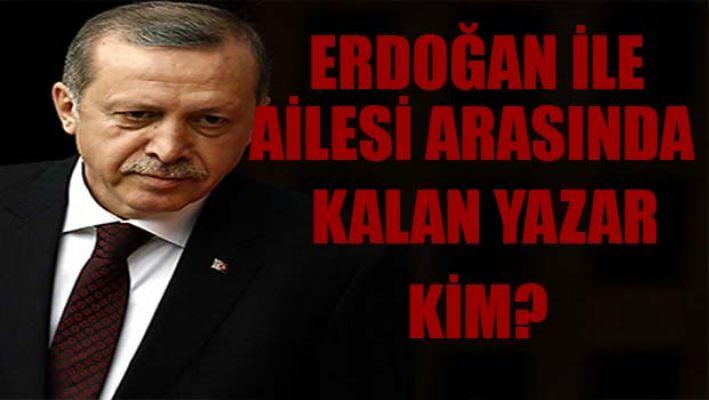 Erdoğan ile ailesi arasında kalan yazar kim?