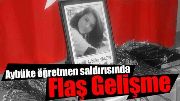 ŞEHİT AYBÜKE ÖĞRETMEN SALDIRISINDA FLAŞ GELİŞME