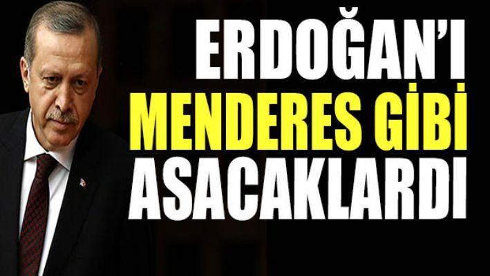 Erdoğan'ı Menderes gibi asacaklardı...