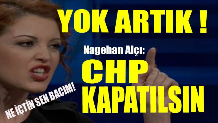 Nagehan Alçı: CHP lağvedilsin!